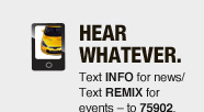 HEAR WHATEVER.Text INFO for news/Text REMIX for events - to 75902.